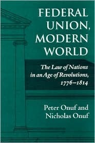 Federal Union, Modern World: The Law of Nations in an Age of Revolutions, 1776-1814 Peter S. Onuf