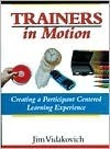 Trainers in Motion: Creating a Participant-Centered Learning Experience  by  Jim Vidakovich