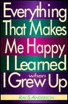 Everything That Makes Me Happy I Learned When I Grew Up Ray S. Anderson