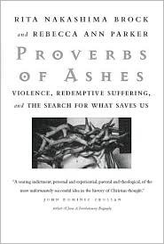 Proverbs of Ashes: Violence, Redemptive Suffering, and the Search for What Saves Us Rita Nakashima Brock