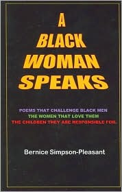 A Black Woman Speaks: Poems that challenge black men, the women that love them, the children they are responsible for. Bernice Simpson-Pleasant