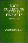 Book Collecting as One of the Fine Arts, and Other Essays Colin Franklin