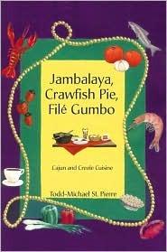 Jambalaya, Crawfish Pie, File Gumbo: Cajun and Creole Cuisine Todd-Michael St Pierre
