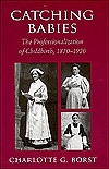 Catching Babies: The Professionalization of Childbirth, 1870-1920  by  Charlotte Borst