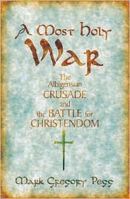 A Most Holy War: The Albigensian Crusade and the Battle for Christendom Mark Gregory Pegg