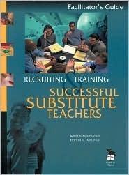 Recruiting And Training Successful Substitute Teachers: Facilitators Guide James B. Rowley