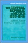 The Central Republic in Mexico, 1835 1846: Hombres de Bien in the Age of Santa Anna  by  Michael P. Costeloe