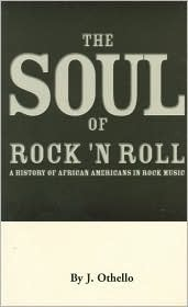 The Soul Of Rock N Roll: A History Of African Americans In Rock Music  by  J. Othello