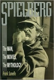 Spielberg: The Man, the Movies, the Mythology Frank Sanello