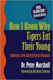 Now I Know Why Tigers Eat Their Young: Surviving a New Generation of Teenagers Peter      Marshall