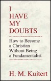 I Have My Doubts: How to Become a Christian Without Being a Fundamentalist  by  H. M. Kuitet