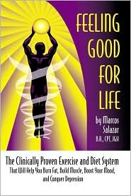 Feeling Good for Life: The Clinically Proven Exercise and Diet System That Will Help You Burn Fat, Build Muscle, Boost Your Mood, and Conquer Marcos Salazar