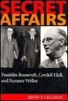 Secret Affairs: Franklin Roosevelt, Cordell Hull, And Sumner Welles  by  Irwin F. Gellman