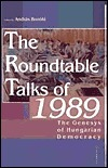 The Roundtable Talks of 1989: The Genesis of Hungarian Democracy  by  Andras Bozoki