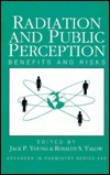 Radiation and Public Perception: Benefits and Risks  by  Jack P. Young