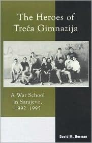The Heroes of Treca Gimnazija: A War School in Sarajevo, 1992-1995  by  David M. Berman