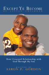Except Ye Become As Little Children: How I Learned Relationship With God Through My Son Aaron P. Gordon
