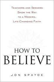 How to Believe: Teachers and Seekers Show the Way to a Modern, Life-Changing Faith Jon Spayde