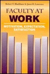 Faculty At Work: Motivation, Expectation, Satisfaction  by  Robert T. Blackburn
