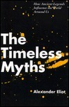 The Timeless Myths: How Ancient Legends Influence The World Around Us  by  Alexander Eliot