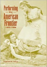 Performing The American Frontier, 1870 1906  by  Roger A. Hall