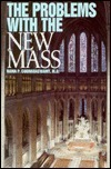 The Problems With the New Mass: A Brief Overview of the Major Theological Difficulties Inherent in the Novus Ordo Missae Rama P. Coomaraswamy