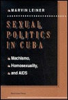 Sexual Politics in Cuba: Machismo, Homosexuality, and AIDS  by  Marvin Leiner