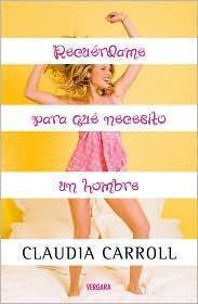 Recuerdame Para Que Necesito un Hombre = Remind Me Again Why I Need a Man  by  Claudia Carroll