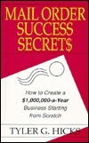 Mail Order Success Secrets: How to Create a $1,000,000-a-Year Business Starting from Scratch  by  Tyler G. Hicks