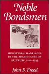 Noble Bondsmen: Ministerial Marriages In The Archdiocese Of Salzburg, 1100 1343  by  John B. Freed
