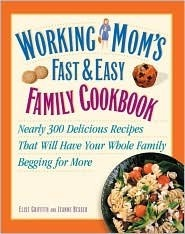 Working Moms Fast and Easy Family Cookbook: Nearly 300 Delicious Recipes That Will Have Your Whole Family Begging for More Jeanne Besser