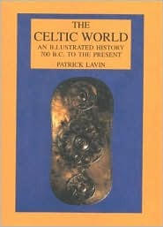 The Celtic World: An Illustrated History : 700 B.C. to the Present Patrick Lavin