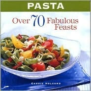 Pasta: Over 70 Fabulous Feasts Carrie Holcomb