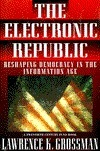 Electronic Republic: Reshaping American Democracy for the Information Age Lawrence K. Grossman