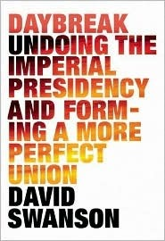 Daybreak: Undoing the Imperial Presidency and Forming a More Perfect Union David  Swanson
