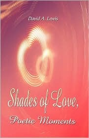 Shades of Love: Poetic Moments David A. Lewis