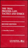 The Trial Process: Law, Tactics, And Ethics  by  J. Alexander Tanford