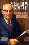 Spencer W. Kimball: Resolute Disciple, Prophet Of God Francis M. Gibbons