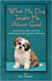 What My Dog Taught Me about God: Reconnecting with Gods Love and Emerging from a Spiritual Wilderness Fran A Wood