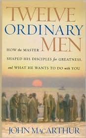 Twelve Ordinary Men: How the Master Shaped His Disciples for Greatness and What He Wants to Do with You John F. MacArthur Jr.