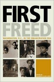 First Freed: Washington, D.C. in the Emancipation Era  by  Elizabeth Clark-Lewis