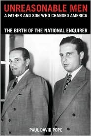 Unreasonable Men: A Father & Son Who Changed America, the Birth of the National Enquirer  by  Paul David Pope