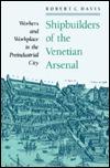 Shipbuilders of the Venetian Arsenal: Workers and Workplace in the Preindustrial City Robert C. Davis