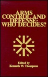 Arms Control And Defense: Who Decides? (W. Alton Jones Foundation series on arms control, #9)  by  Kenneth W. Thompson