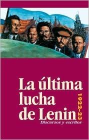 La Ultima Lucha de Lenin: Discursos y Escritos, 1922-23  by  Vladimir Ilich Lenin