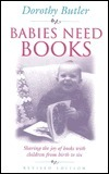 Babies Need Books: Sharing the Joy of Books with Children from Birth to Six  by  Dorothy Butler