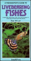 A Fishkeepers Guide to Livebearing Fishes: A Splendid Introduction to the Care and Breeding of a Wide Range of These Fascinating Fishes Peter W. Scott