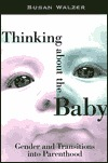 Thinking about the Baby: Gender and Transitions Into Parenthood  by  Susan Walzer