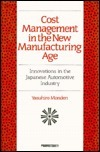 Cost Management in the New Manufacturing Age: Innovations in the Japanese Automobile Industry  by  Yasuhiro Monden
