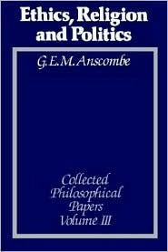 Ethics, Religion and Politics: The Collected Philosophical Papers G.E.M. Anscombe